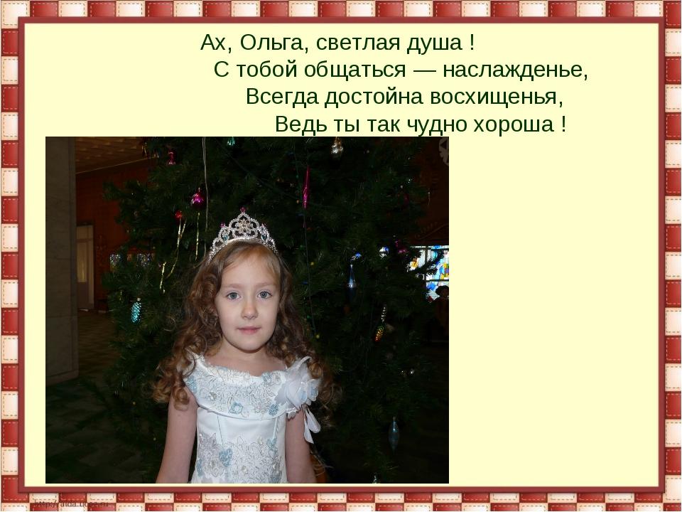 Ах, Ольга, светлая душа ! С тобой общаться — наслажденье, Всегда достойна во...