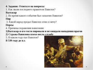 4. Задание. Ответьте на вопросы: 1. Как звали последнего правителя Вавилон? В