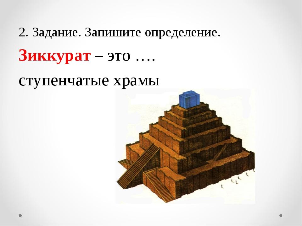 2. Задание. Запишите определение. Зиккурат – это …. ступенчатые храмы