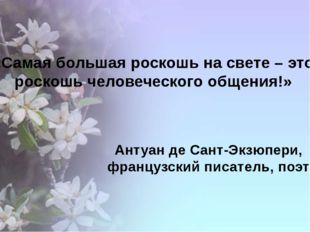 «Самая большая роскошь на свете – это роскошь человеческого общения!» Антуан