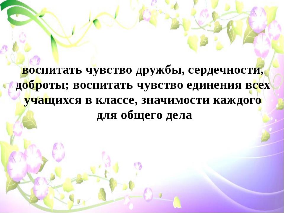 воспитать чувство дружбы, сердечности, доброты; воспитать чувство единения вс...