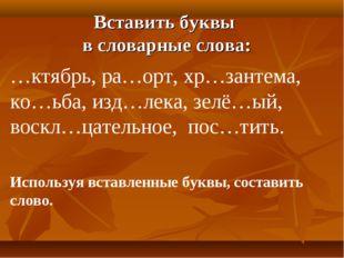Вставить буквы в словарные слова: …ктябрь, ра…орт, хр…зантема, ко…ьба, изд…ле