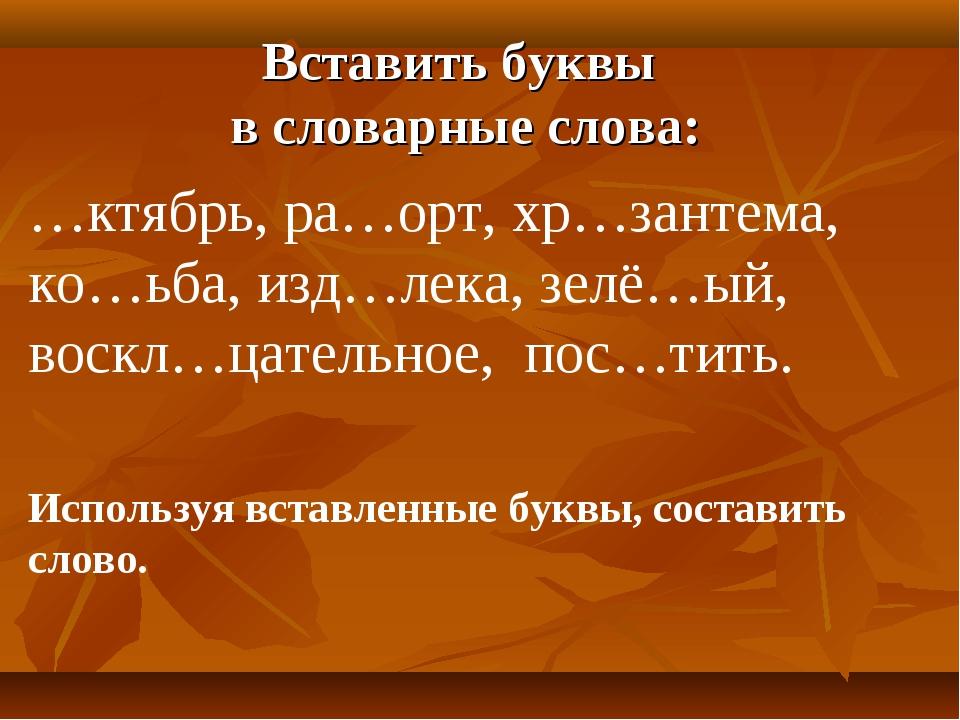 Вставить буквы в словарные слова: …ктябрь, ра…орт, хр…зантема, ко…ьба, изд…ле...