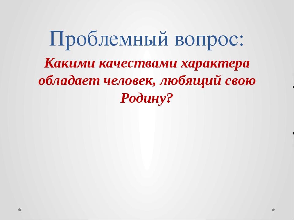 Проблемный вопрос: Какими качествами характера обладает человек, любящий свою...
