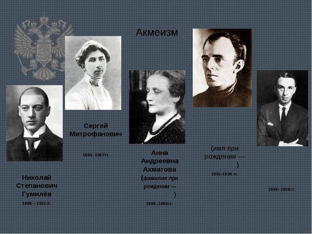 Акмеизм Николай Степанович Гумилёв 1886 – 1921гг. Сергей Митрофанович Городе́...