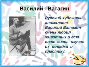 Василий Ватагин Русский художник-анималист Василий Ватагин очень любил живот