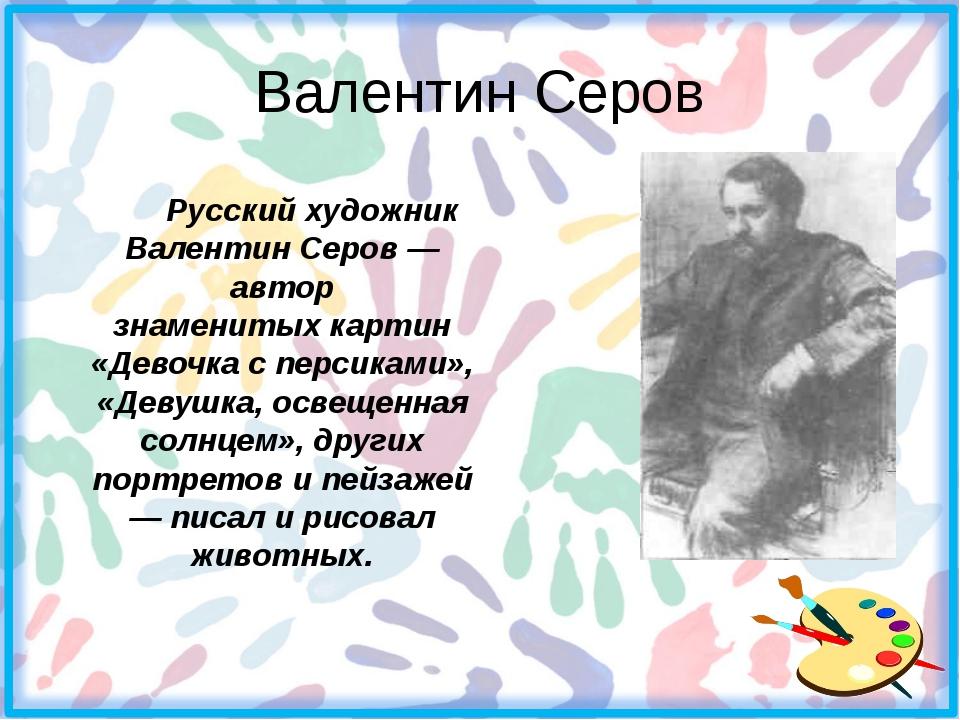Валентин Серов Русский художник Валентин Серов — автор знаменитых картин «Д...