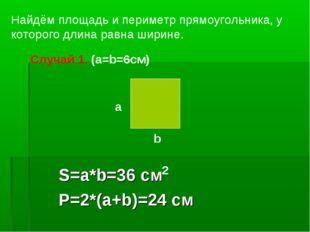 S=a*b=36 см P=2*(a+b)=24 см Найдём площадь и периметр прямоугольника, у котор