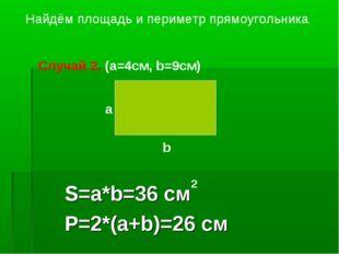 S=a*b=36 см P=2*(a+b)=26 см Найдём площадь и периметр прямоугольника. a b Слу