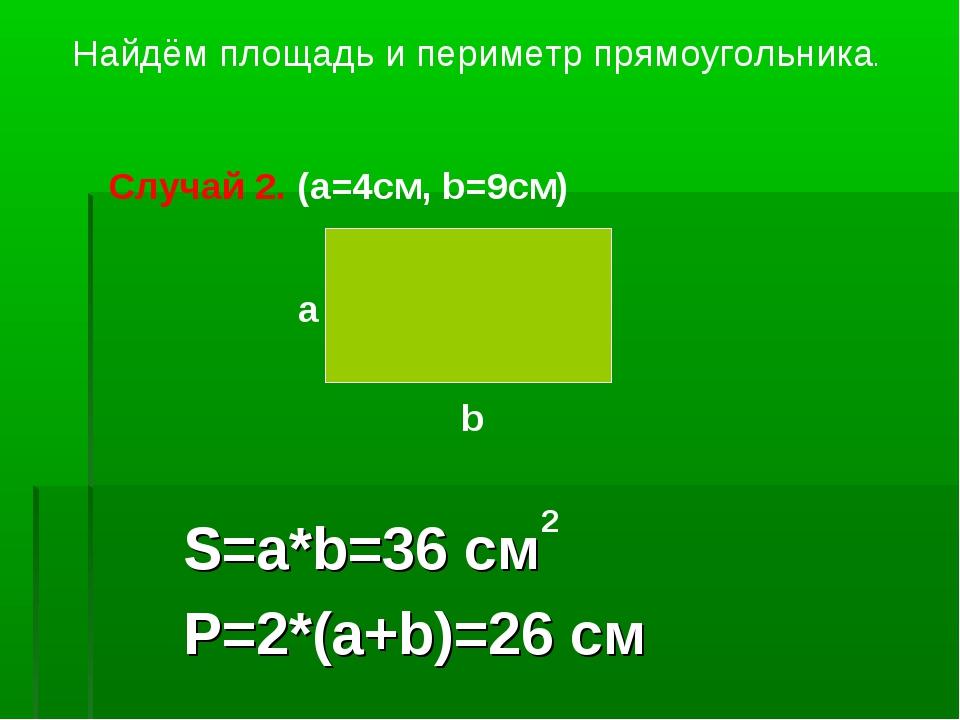 S=a*b=36 см P=2*(a+b)=26 см Найдём площадь и периметр прямоугольника. a b Слу...