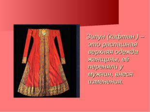 Зипун (кафтан ) – это распашная верхняя одежда женщины, её переняли у мужчин