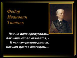 Федор Иванович Тютчев Нам не дано предугадать, Как наше слово отзовется, - И