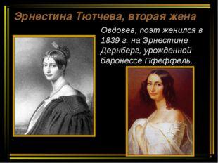 Эрнестина Тютчева, вторая жена Овдовев, поэт женился в 1839 г. на Эрнестине Д
