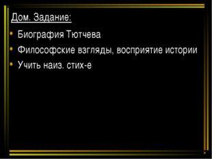 Дом. Задание: Биография Тютчева Философские взгляды, восприятие истории Учить