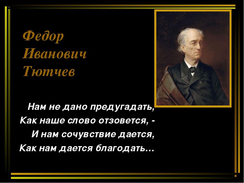 Федор Иванович Тютчев Нам не дано предугадать, Как наше слово отзовется, - И...
