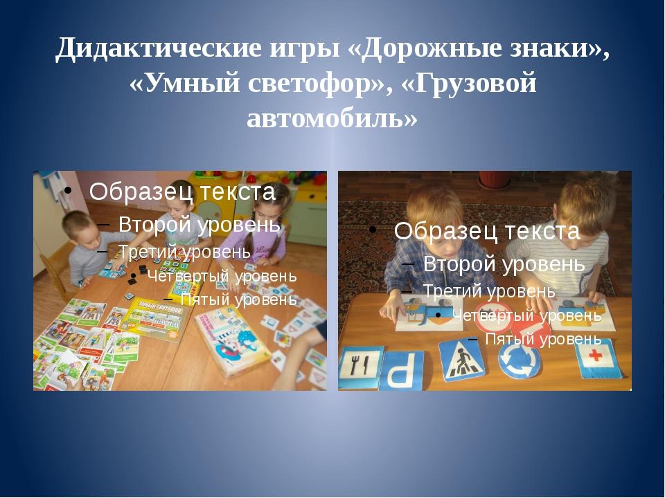 Дидактические игры «Дорожные знаки», «Умный светофор», «Грузовой автомобиль»