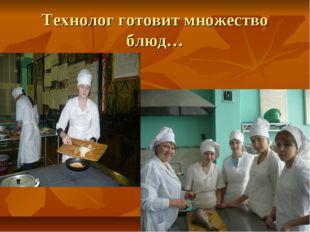 Технолог готовит множество блюд…