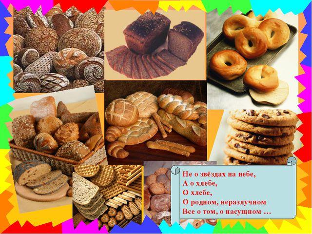 Не о звёздах на небе, А о хлебе, О хлебе, О родном, неразлучном Все о том, о...