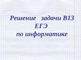Решение задачи В13 ЕГЭ по информатике
