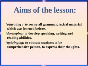 Aims of the lesson: educating : to revise all grammar, lexical material whic