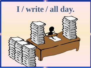 I / write / all day.