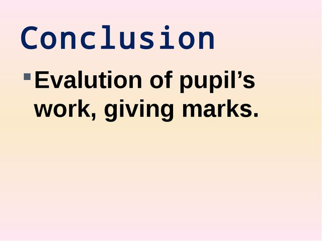 Conclusion Evalution of pupil's work, giving marks.