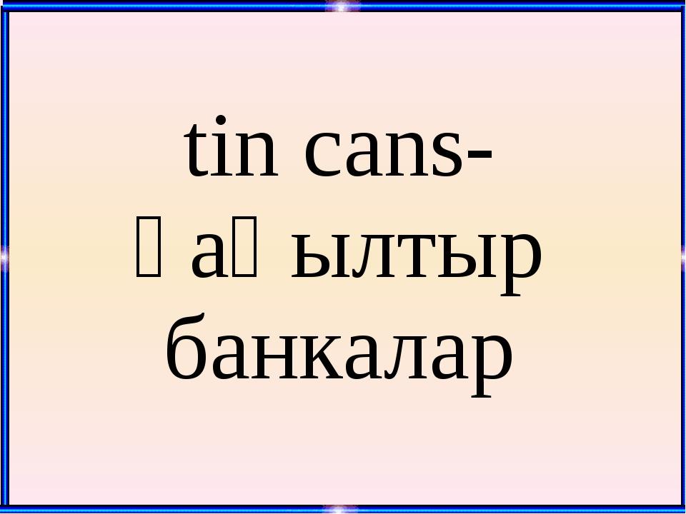 tin cans- қаңылтыр банкалар
