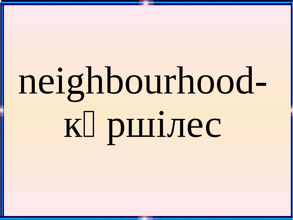 neighbourhood- көршілес