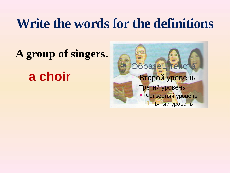 Write the words for the definitions A group of singers. a choir