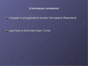 Ключевые понятия «гордая и раздражительная» Катерина Ивановна «кроткая и безо