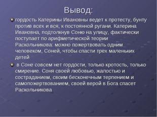 Вывод: гордость Катерины Ивановны ведет к протесту, бунту против всех и вся,