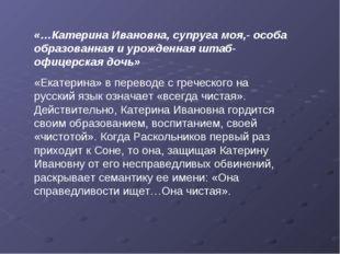 «…Катерина Ивановна, супруга моя,- особа образованная и урожденная штаб-офице