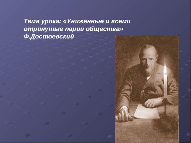 Тема урока: «Униженные и всеми отринутые парии общества» Ф.Достоевский