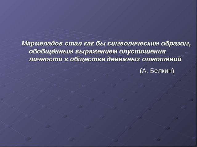 Мармеладов стал как бы символическим образом, обобщённым выражением опустошен...