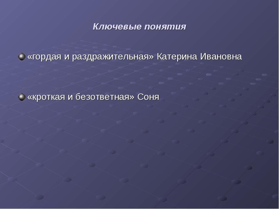 Ключевые понятия «гордая и раздражительная» Катерина Ивановна «кроткая и безо...