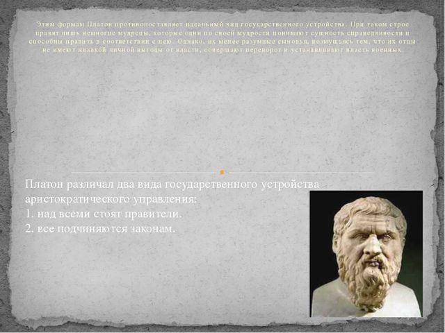Этим формам Платон противопоставляет идеальный вид государственного устройств...