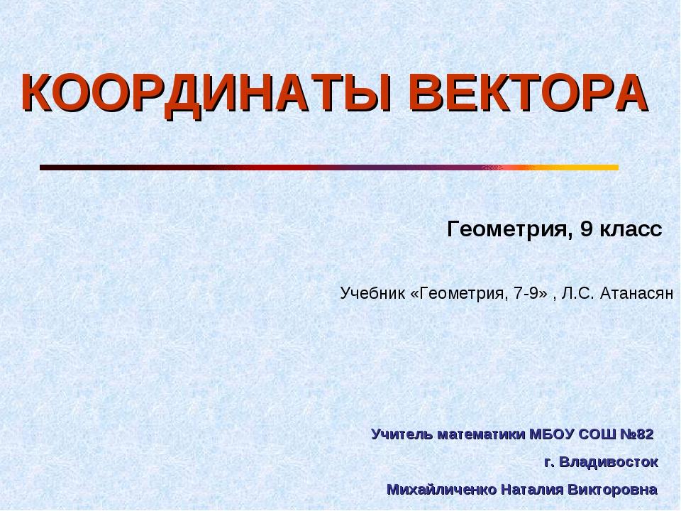 КООРДИНАТЫ ВЕКТОРА Геометрия, 9 класс Учебник «Геометрия, 7-9» , Л.С. Атанася...