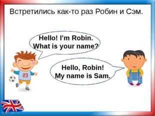 Встретились как-то раз Робин и Сэм. Hello! I'm Robin. What is your name? Hell