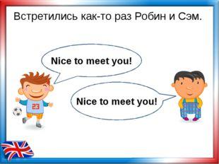 Встретились как-то раз Робин и Сэм. Nice to meet you! Nice to meet you!