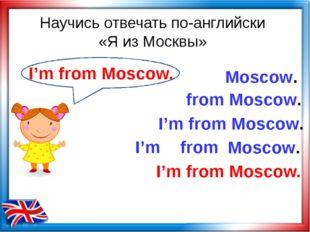 Научись отвечать по-английски «Я из Москвы» from Moscow. Moscow. I'm from I'm