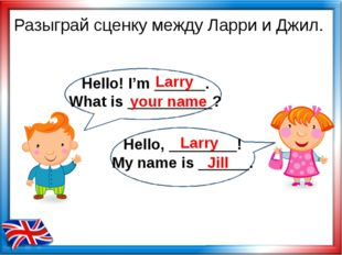 Разыграй сценку между Ларри и Джил. Larry your name Larry Jill Hello! I'm ___