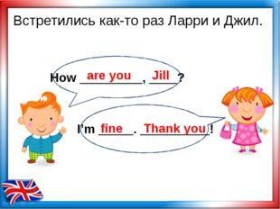 Встретились как-то раз Ларри и Джил. are you Jill fine Thank you How ________