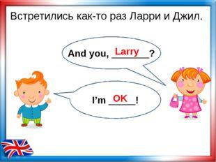 Встретились как-то раз Ларри и Джил. Larry OK And you, _______? I'm _____!