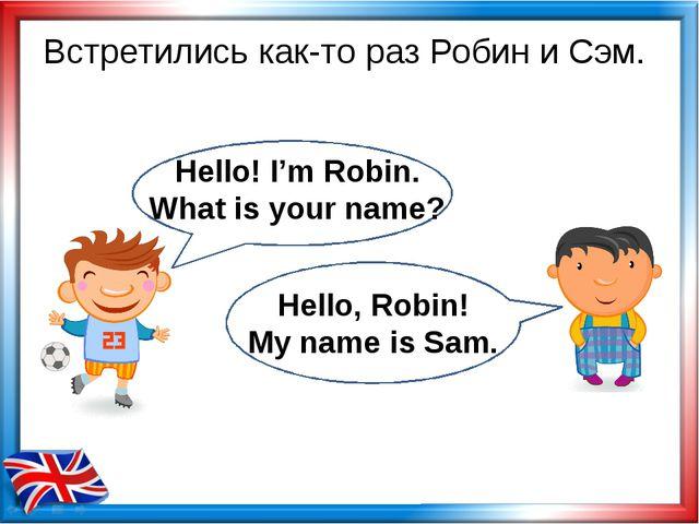 Встретились как-то раз Робин и Сэм. Hello! I'm Robin. What is your name? Hell...