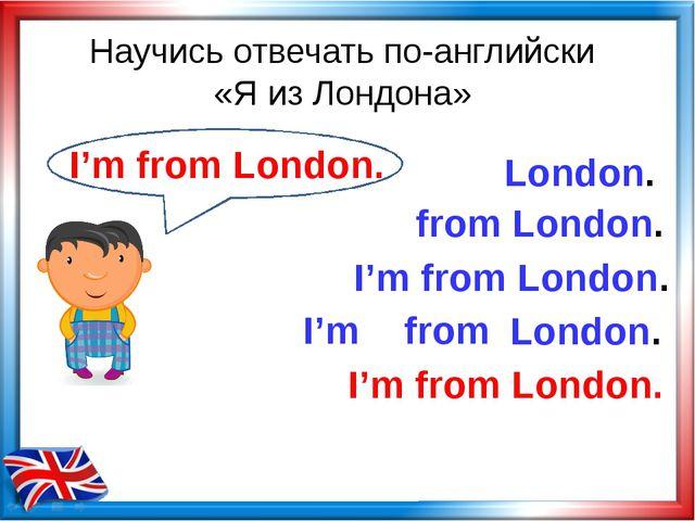Научись отвечать по-английски «Я из Лондона» from London. London. I'm from I'...