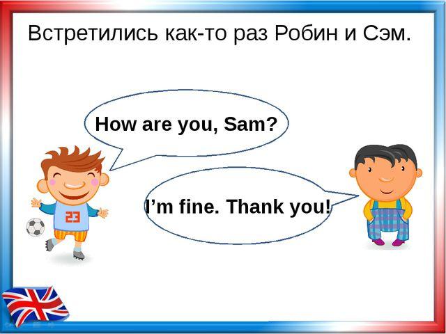 Встретились как-то раз Робин и Сэм. How are you, Sam? I'm fine. Thank you!