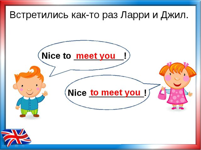 Встретились как-то раз Ларри и Джил. meet you to meet you Nice to __________!...