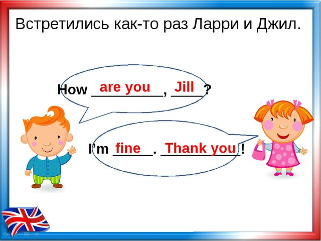 Встретились как-то раз Ларри и Джил. are you Jill fine Thank you How ________...