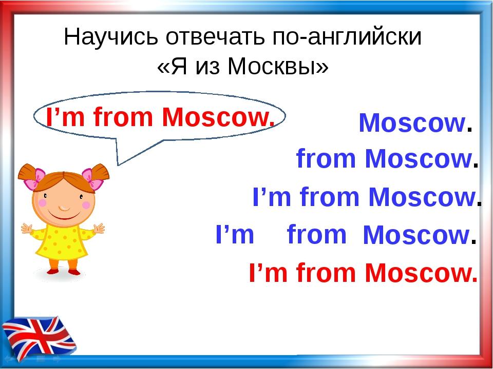 Научись отвечать по-английски «Я из Москвы» from Moscow. Moscow. I'm from I'm...