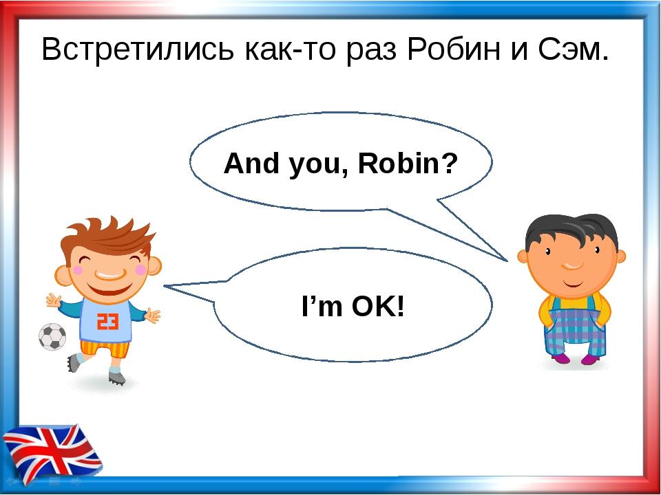 Встретились как-то раз Робин и Сэм. And you, Robin? I'm OK!